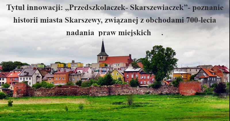 Przedszkolaczek-Skarszewiaczek-poznanie historii miasta Skarszewy, związanej z obchodami 700-lecia nadania praw miejskich.